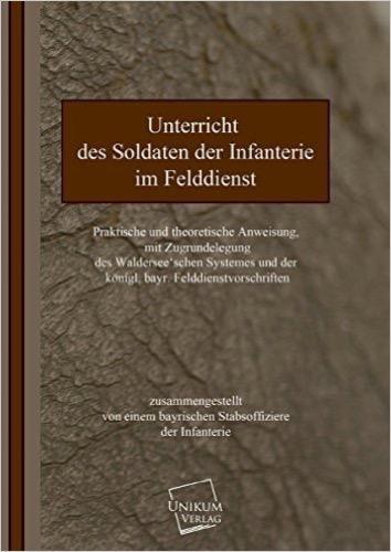 Unterricht des Soldaten der Infanterie: Praktische und theoretische Anweisung im Felddienst