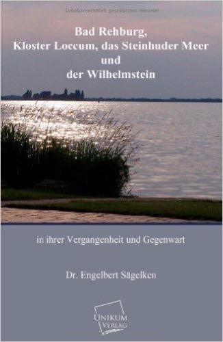 Bad Rehburg, Kloster Loccum, Steinhuder Meer, Wilhelmstein: In ihrer Vergangenheit und Gegenwart
