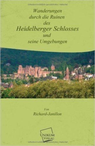 Wanderungen durch die Ruinen des Heidelberger Schlosses: Und seine Umgebungen
