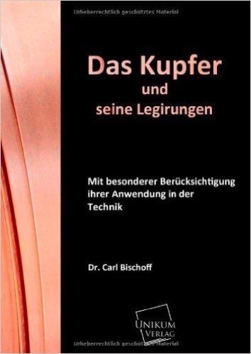 Das Kupfer und seine Legirungen: Mit besonderer Berücksichtigung ihrer Anwendung in der Technik