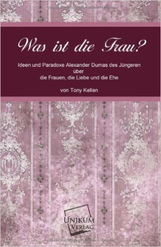 Was ist die Frau?: Ideen und Paradoxe Alexander Dumas des Jüngeren über die Frauen, die Liebe und die Ehe