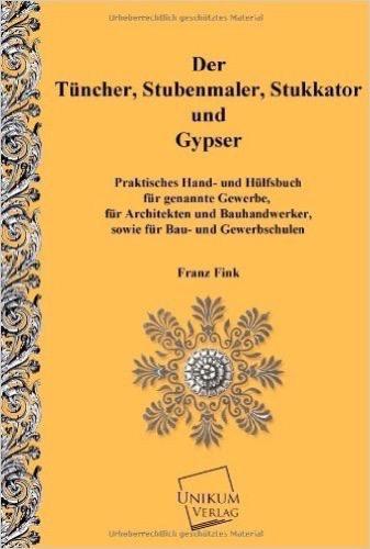 Der Tünchner, Stubenmaler; Stukkator und Gypser: Praktische Hand- und Hülfsbuch für gennante Gewerbe
