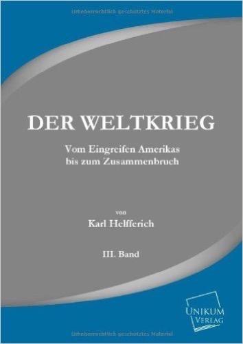 Der Weltkrieg: Vom Eingreifen Amerikas bis zum Zusammenbruch (Band III.)