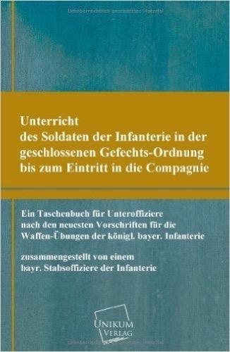 Unterricht des Soldaten der Infanterie in der geschlossenen Gefechts-Ordnung: Ein Taschenbuch für Unteroffiziere der königl. bayer. Infanterie