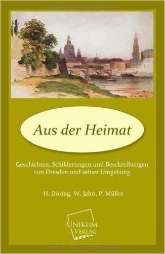 Aus der Heimat: Geschichten, Schilderungen und Beschreibungen von Dresden und seiner Umgebung