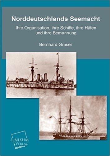 Norddeutschlands Seemacht: Ihre Organisation, ihre Schiffe, ihre Häfen und ihre Bemannung