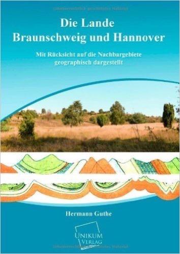 Die Lande Braunschweig und Hannover: Mit Rücksicht auf die Nachbargebiete geographisch dargestellt