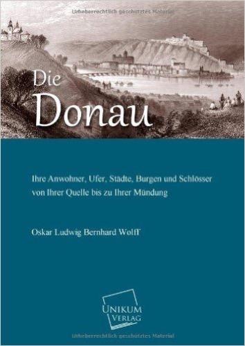 Die Donau: Ihre Anwohner, Ufer, Städte, Burgen und Schlösser von Ihrer Quelle bis zu Ihrer Mündung