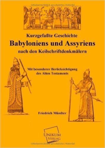 Kurzgefaßte Geschichte Babyloniens und Assyriens: Nach den Keilschriftdenkmälern  Mit besonderer Berücksichtigungdes alten Testaments