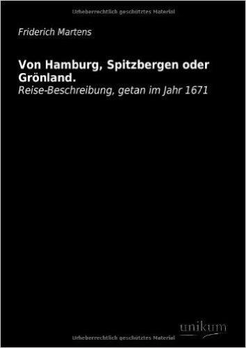 Von Hamburg, Spitzbergen oder Grönland.: Reise-Beschreibung, getan im Jahr 1671
