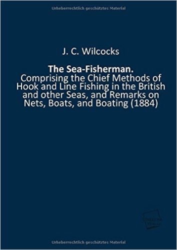 The Sea-Fisherman.: Comprising the Chief Methods of Hook and Line Fishing in the British and other Seas, and Remarks on Nets, Boats, and Boating (1884)