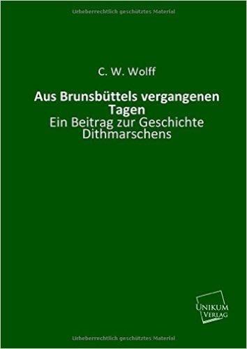 Aus Brunsbüttels vergangenen Tagen.: Ein Beitrag zur Geschichte Dithmarschens