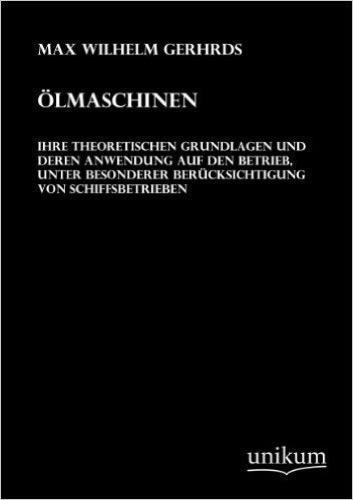 Ölmaschinen, ihre theoretischen Grundlagen und deren Anwendung auf den Betrieb, unter besonderer Berücksichtigung von Schiffsbetrieben (1921)