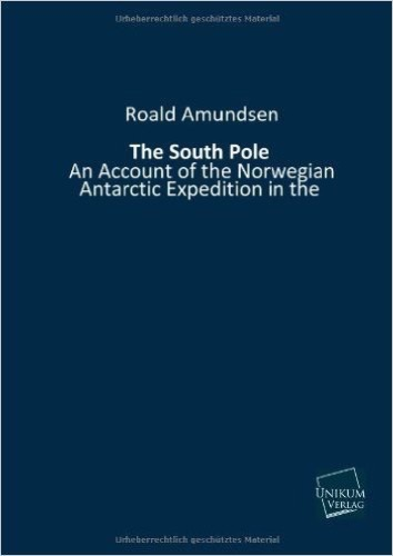 "The South Pole: An Account of the Norwegian Antarctic Expedition in the ""FRAM"" 1910-1912"