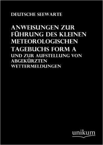 Anweisungen zur Führung des kleinen meteorologischen Tagebuchs Form A: Und zur Aufstellung von abgekürzten Wettermeldungen
