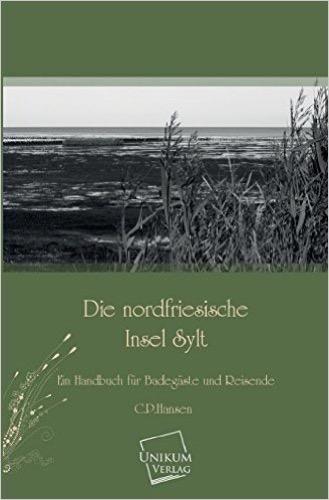 Die nordfriesische Insel Sylt: Ein Handbuch für Badegäste und Reisende