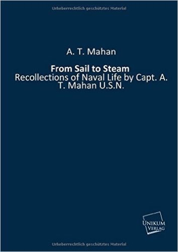 From Sail to Steam: Recollections of Naval Life by Capt. A. T. Mahan U.S.N.