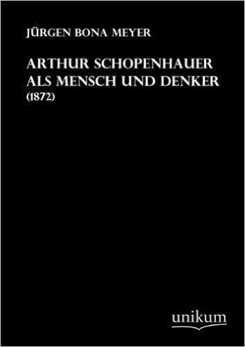 Arthur Schopenhauer als Mensch und Denker: (1872)