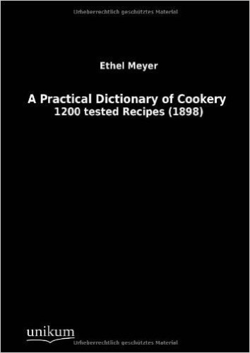 A Practical Dictionary of Cookery: 1200 tested Recipes (1898)
