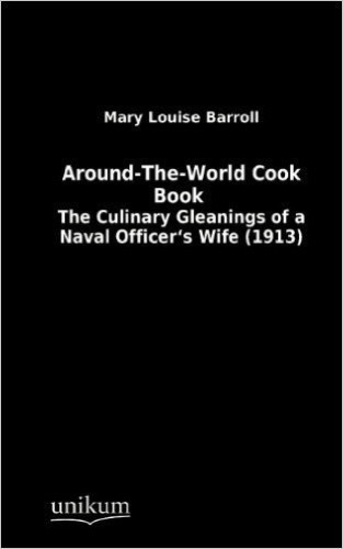 Around-The-World Cook Book: The Culinary Gleanings of a Naval Officer's Wife (1913)
