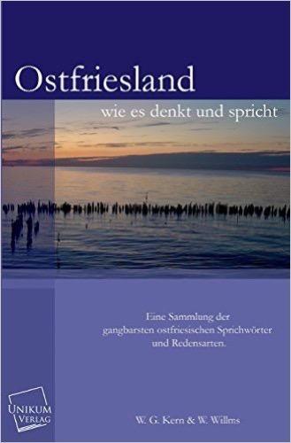 Ostfriesland wie es denkt und spricht: Eine Sammlung der gangbarsten ostfriesischen Sprichwörter und Redensarten