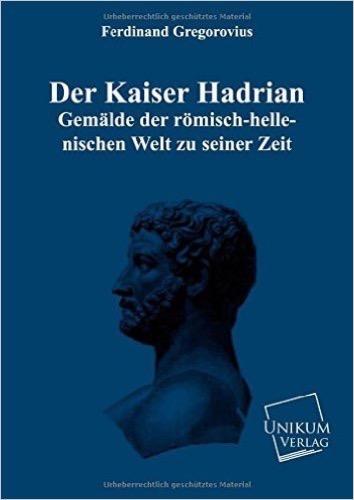 Der Kaiser Hadrian: Gemälde der römisch-hellenischen Welt zu seiner Zeit