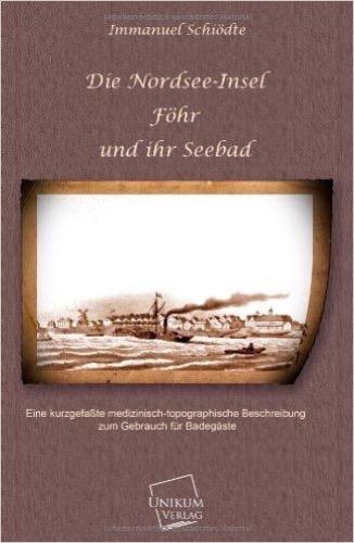 Die Nordsee-Insel Föhr und ihr Seebad: Eine kurzgefaßte medizinische-topographische Beschreibung zum Gebrauch für Badegäste