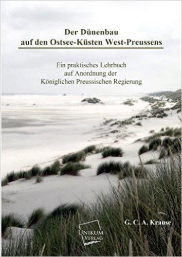 Der Dünenbau auf den Ostsee-Küsten West-Preussens: Ein praktisches Lehrbuch auf Anordnung der Königlichen Preussischen Regierung