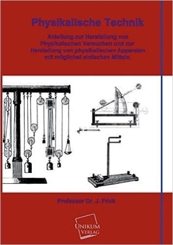 Physikalische Technik: Anleitung zur Herstellung von Physikalischen Versuchen