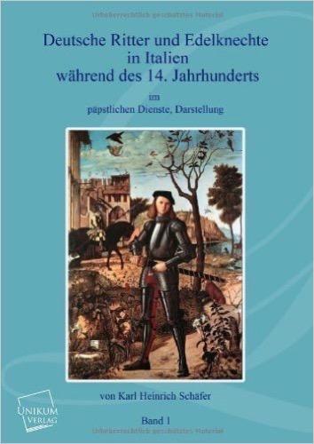 Deutsche Ritter und Edelknechte (Band I): In Italien während des 14. Jahrhunderts im päpstlichen Dienste