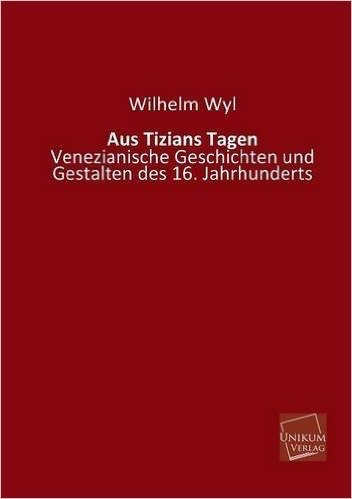 Aus Tizians Tagen: Venezianische Geschichten und Gestalten des 16. Jahrhunderts