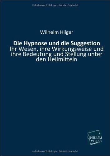 Die Hypnose und die Suggestion: Ihr Wesen, ihre Wirkungsweise und ihre Bedeutung und Stellung unter den Heilmitteln