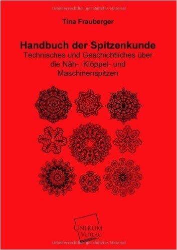 Handbuch der Spitzenkunde: Technisches und Geschichtliches über die Näh-, Klöppel- und Maschinenspitzen