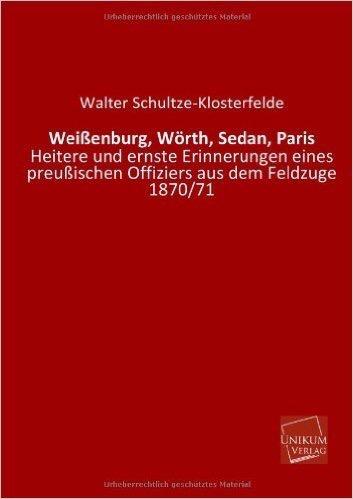 Weißenburg, Wörth, Sedan, Paris: Heitere und ernste Erinnerungen eines preußischen Offiziers aus dem Feldzuge 1870/71
