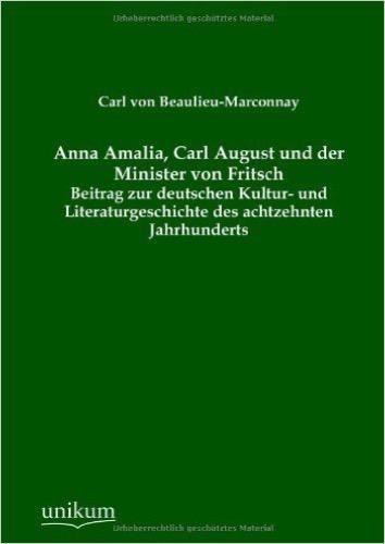Anna Amalia, Carl August und der Minister von Fritsch: Beitrag zur deutschen Kultur- und Literaturgeschichte des achtzehnten Jahrhunderts