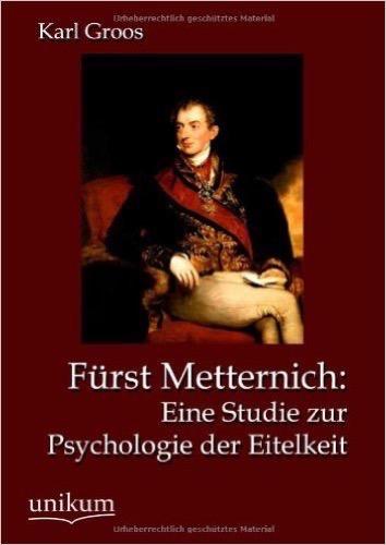 Fürst Metternich: Eine Studie zur Psychologie der Eitelkeit